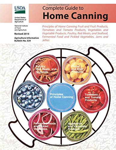 COMPLETE GUIDE TO HOME CANNING: Principles of Home Canning Fruit and Fruit Products, Tomatoes, Vegetables, Poultry, Red Meats, and Seafood, Fermented Food and Pickled Vegetables, Jams and Jellies