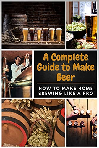 A Complete Guide to Make Beer: How to Make Home Brewing Like A Pro (English Edition)