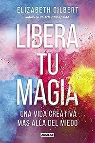 Libera tu magia: Una vida creativa más allá del miedo par Elizabeth Gilbert