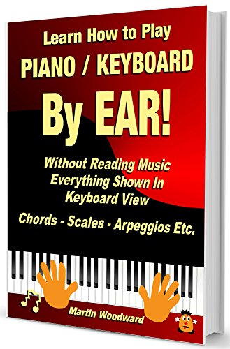 Learn How to Play Piano / Keyboard BY EAR! Without Reading Music - Everything Shown in Keyboard View: Chords - Scales - Arpeggios Etc. (English Edition)