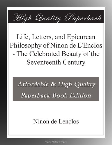 Life, Letters, and Epicurean Philosophy of Ninon de L'Enclos - The Celebrated Beauty of the Seventeenth Century