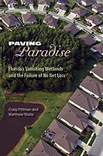 Paving Paradise: Florida's Vanishing Wetlands and the Failure of No Net Loss (The Florida History and Culture Series)