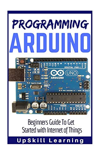 Arduino: Programming Arduino: Beginners Guide To Get Started With Internet Of Things (Arduino Programming Book, Arduino Programming for IOT Projects, Arduino Guide Book for Engineers, Arduino Board)