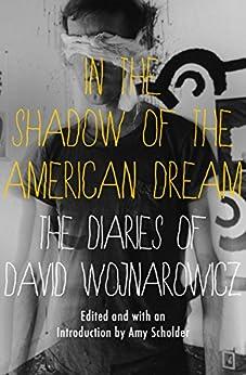 In the Shadow of the American Dream: The Diaries of David Wojnarowicz by [David Wojnarowicz, Amy Scholder]