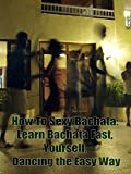 How To Sexy Bachata: Learn Bachata Fast, Yourself, Dancing the Easy Way