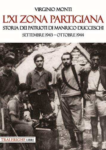 L'XI zona partigiana. Storia dei patrioti di Manrico Ducceschi. Settembre 1943-ottobre 1944