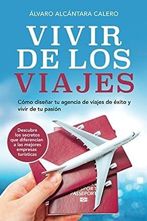 Vivir de los viajes: Cómo diseñar tu agencia de viajes de éxito y vivir de