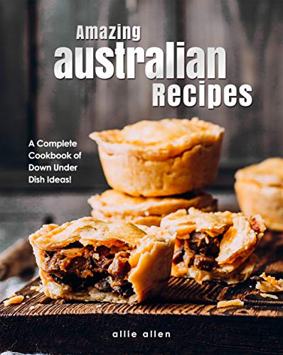 Amazing Australian Recipes: A Complete Cookbook of Down Under Dish Ideas! by [Allie Allen]