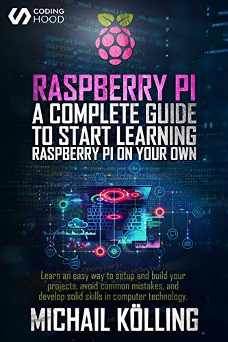 Raspberry PI: A complete guide to start learning RaspberryPi on your own. Learn an easy way to setup and build your projects, avoid common mistakes, and develop solid skills in computer technology.
