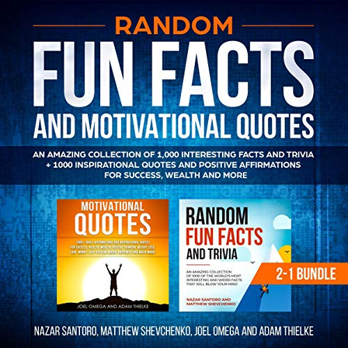 Random Fun Facts and Motivational Quotes: 2-1 Bundle     An Amazing Collection of 1,000 Interesting Facts and Trivia + 1000 Inspirational Quotes and Positive Affirmations for Success, Wealth, and More              By:                                                                                                                                 Nazar Santoro,                                                                                        Matthew Shevchenko,                                                                                        Adam Thielke,                   and others                          Narrated by:                                                                                                                                 Corey Katona Matyas J.                      Length: 6 hrs and 5 mins     25 ratings     Overall 5.0