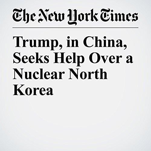 Trump, in China, Seeks Help Over a Nuclear North Korea copertina
