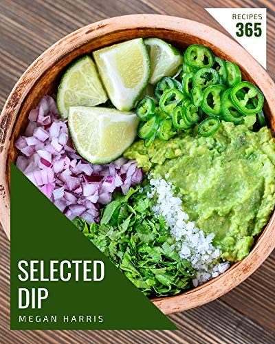 365 Selected Dip Recipes: A Dip Cookbook Everyone Loves! (English Edition)