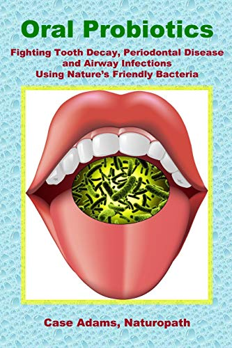 Oral Probiotics: Fighting Tooth Decay, Periodontal Disease and Airway Infections Using Nature's Friendly Bacteria