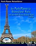 Der Park-Planer für Disneyland Paris mit dem Walt Disney Studios Park: Der Insider-Reiseführer durch Disneys europäisches Königreich
