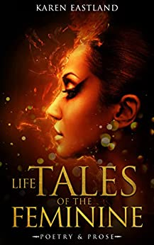 Life Tales of the Feminine: Poetry & Prose by [Karen Eastland]