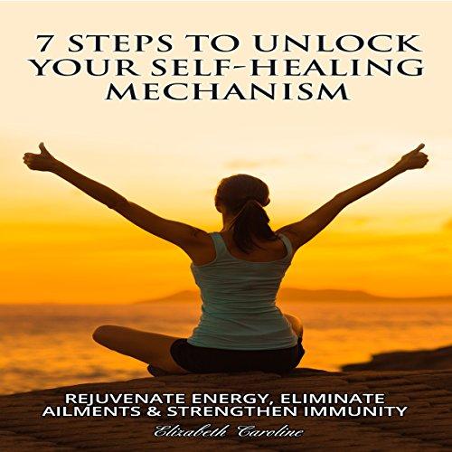 7 Steps to Unlock Your Self-Healing Mechanism: Rejuvenate Energy, Eliminate Ailments & Strengthen Immunity audiobook cover art