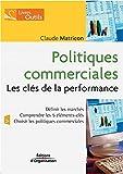 Politiques commerciales - Les clés de la performance: Définir les marchés - Comprendre les 5 éléments-clés - Choisir les politiques commerciales