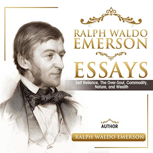 Ralph Waldo Emerson Essays: Self Reliance, the Over-Soul, Commodity, Nature, and Wealth cover art