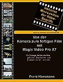 Von der Kamera zum fertigen Film mit Magix Video Pro X7: Für Einsteiger die ihre Videofilme gekonnt präsentieren wollen. (German Edition)