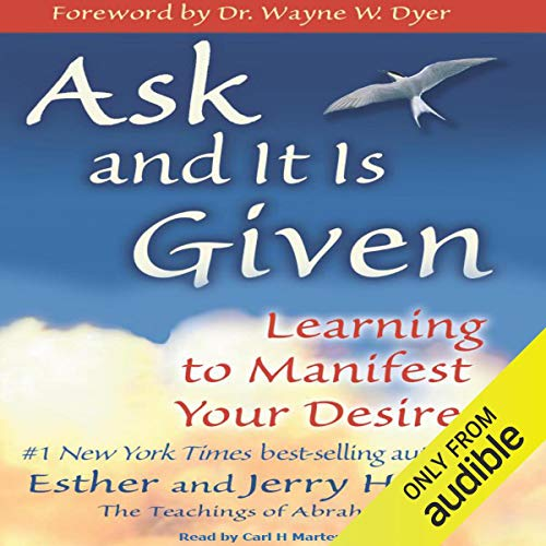 Ask and It Is Given     Learning to Manifest Your Desires              Written by:                                                                                                                                 Esther Hicks,                                                                                        Jerry Hicks                               Narrated by:                                                                                                                                 Carl H Martens                      Length: 8 hrs and 39 mins     43 ratings     Overall 4.7