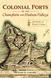 Colonial Forts of the Champlain and Hudson Valleys: Sentinels of Wood and Stone