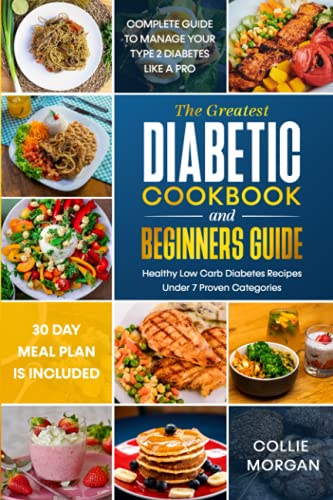 The Greatest Diabetic Cookbook and Beginners Guide: Complete Guide & 30 Day Meal Plan to Manage your Type 2 Diabetes like a Pro, Healthy Low Carb Diabetes Recipes under 7 Categories Included