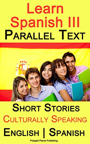 Learn Spanish III: Parallel Text - Culturally Speaking (Short Stories) English - Spanish (English Edition)