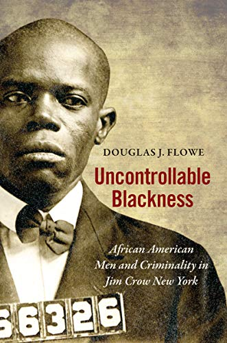 Uncontrollable Blackness: African American Men and Criminality in Jim Crow New York (Justice, Power,