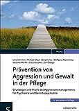 Prävention von Aggression und Gewalt in der Pflege: Grundlagen und Praxis des Aggressionsmanagements für Psychiatrie und Gerontopsychiatrie