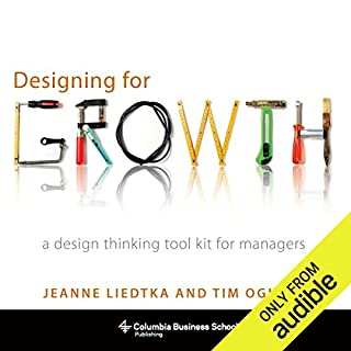 Designing for Growth     A Design Thinking Tool Kit for Managers              By:                                                                                                                                 Jeanne Liedtka,                                                                                        Tim Ogilvie                               Narrated by:                                                                                                                                 Nicol Zanzarella                      Length: 6 hrs and 35 mins     69 ratings     Overall 4.2
