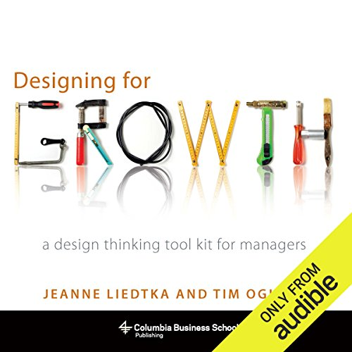 Designing for Growth     A Design Thinking Tool Kit for Managers              By:                                                                                                                                 Jeanne Liedtka,                                                                                        Tim Ogilvie                               Narrated by:                                                                                                                                 Nicol Zanzarella                      Length: 6 hrs and 35 mins     8 ratings     Overall 4.6