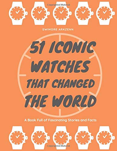 51 Iconic Watches that changed the World: Fascinating Stories and Interesting Facts of the greatest timepieces ever made