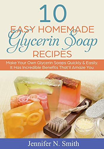 Glycerin Soap: 10 Easy Homemade Glycerin Soap Recipes: Make Your Own Glycerin Soaps Quickly & Easily. It Has Incredible Benefits That