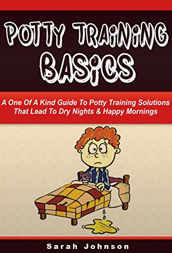 Potty Training Basics: The Ultimate Guide to Potty Training Solutions That Lead to Dry Nights & Happy Mornings (Potty Training, Sleep Disorder, Incontinence, ... Bed Wetting, Nighttime) (English Edition)