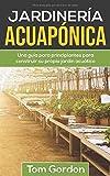 JARDINER�A ACUAPÓNICA: Una guía para principiantes para construir su propio jardín acuático