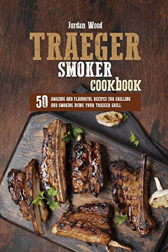 Traeger Smoker Cookbook: 50 Amazing and Flavorful Recipes for Grilling and Smoking Using Your Traeger Grill
