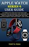 APPLE WATCH SERIES 6 USER GUIDE: A Complete Step By Step picture manual For Beginners And Seniors On How To Navigate Through The New watch series 6 Like ... watchos 7 Tips And Tricks (English Edition)