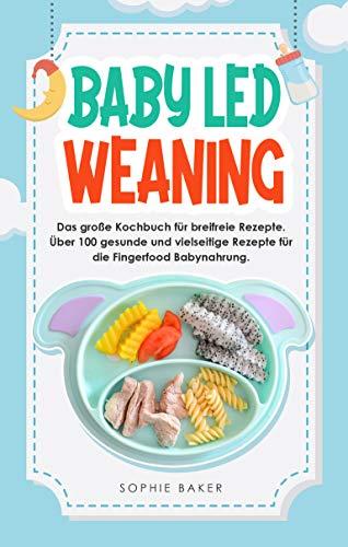 Baby Led Weaning: Das große Kochbuch für breifreie Rezepte. Über 100 gesunde und vielseitige Rezepte für die Fingerfood Babynahrung