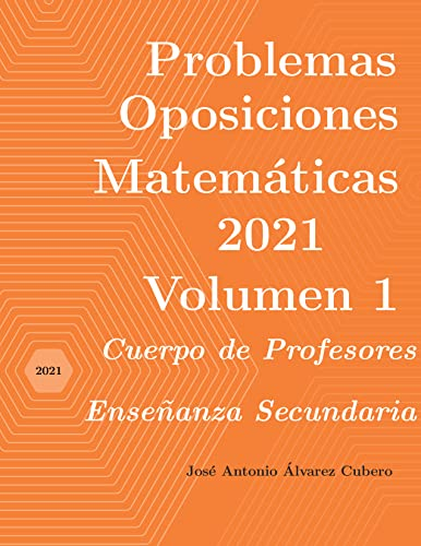 Problemas resueltos de Oposiciones de Matemáticas año 2021. Volumen 1: Cuerpo de Profesores de Enseñanza Secundaria (Oposiciones de Matemáticas al Cuerpo de Profesores de Enseñanza Secundaria)