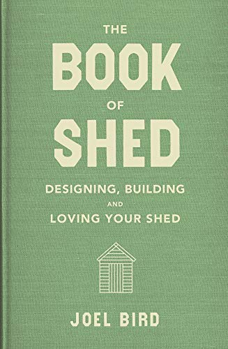 The Book of Shed: Create your perfect garden office, room or space from the Shed of the Year winner. 'No one knows sheds like Joel Bird' – George Clarke
