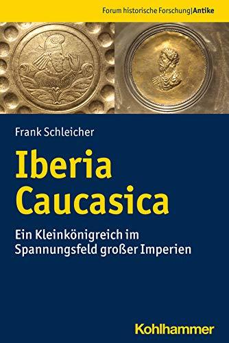 Iberia Caucasica: Ein Kleinkönigreich im Spannungsfeld großer Imperien (Forum historische Forschung: Antike)