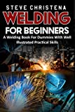 WELDING FOR BEGINNERS: A Welding Book For Dummies With Well Illustrated Practical Skills