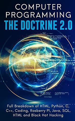 Computer Programming The Doctrine 2.0: Full Breakdown of HTML, Python, C, C++, Coding Raspberry PI, Java, SQL, HTML and Black Hat Hacking.