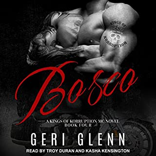 Bosco     Kings of Korruption MC Series, Book 5              Written by:                                                                                                                                 Geri Glenn                               Narrated by:                                                                                                                                 Troy Duran,                                                                                        Kasha Kensington                      Length: 5 hrs and 4 mins     1 rating     Overall 5.0