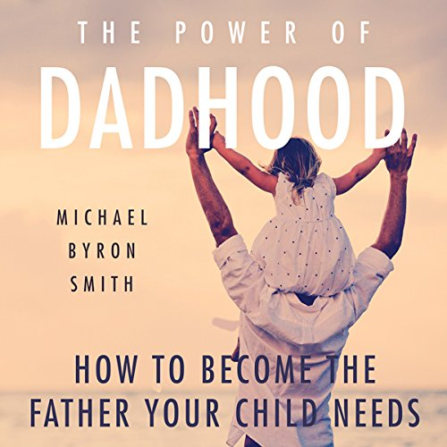 The Power of Dadhood: How to Become the Father Your Child Needs audiobook cover art