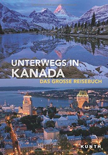 Unterwegs in Kanada: Das große Reisebuch (KUNTH Unterwegs in ... / Das grosse Reisebuch)