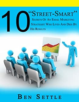 """10 """"Street-Smart"""" Secrets of an Email Marketing Strategist Who Lives and Dies By His Results by [Ben Settle]"""