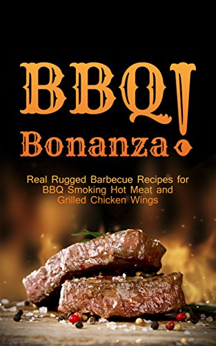 BBQ Bonanza! The Cookbook of Real Rugged Barbecue Recipes for BBQ Smoking Hot Meat and Grilled Chicken Wings (English Edition)
