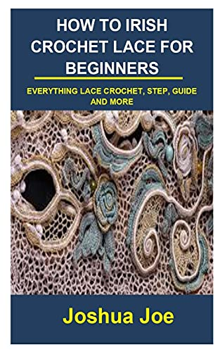 HOW TO IRISH CROCHET LACE FOR BEGINNERS: HOW TO IRISH CROCHET LACE FOR BEGINNERS: EVERYTHING LACE CROCHET, STEP, GUIDE AND MORE