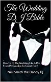 The Wedding DJ Bible: How To DJ The Wedding Like A Pro From Preparation To Grand Exit